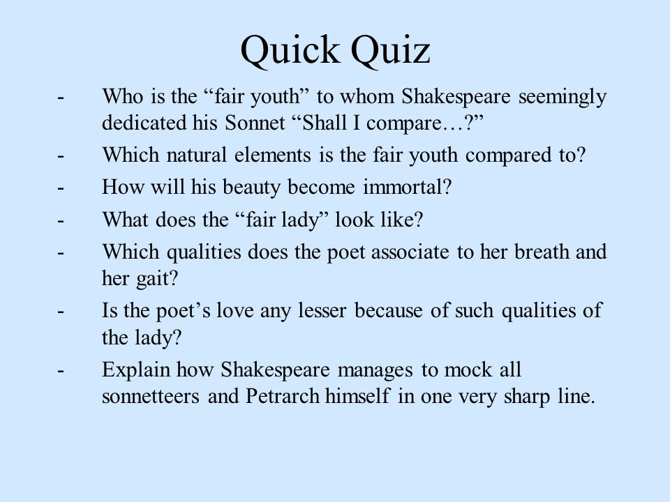 Quick Quiz - Who is the fair youth to whom Shakespeare seemingly dedicated his Sonnet Shall I compare… - Which natural elements is the fair youth compared to.