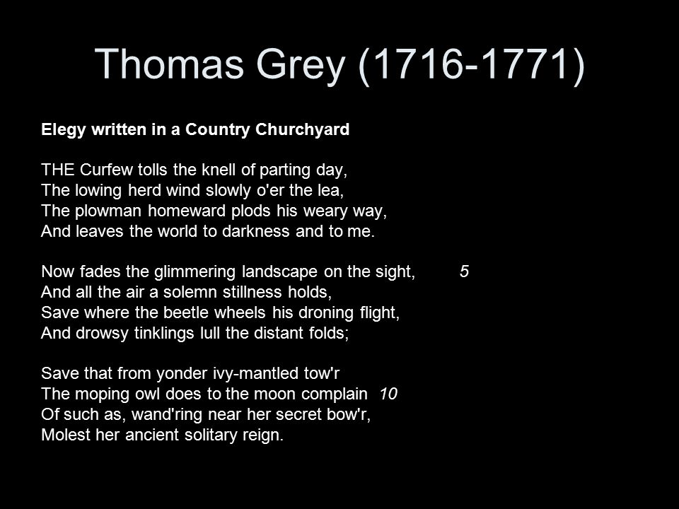 Thomas Grey (1716-1771) Elegy written in a Country Churchyard THE Curfew tolls the knell of parting day, The lowing herd wind slowly o er the lea, The plowman homeward plods his weary way, And leaves the world to darkness and to me.