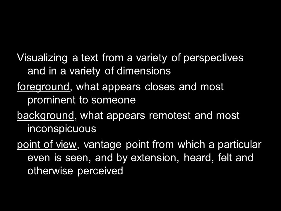 Visualizing a text from a variety of perspectives and in a variety of dimensions foreground, what appears closes and most prominent to someone background, what appears remotest and most inconspicuous point of view, vantage point from which a particular even is seen, and by extension, heard, felt and otherwise perceived