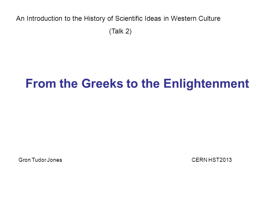 An Introduction to the History of Scientific Ideas in Western Culture (Talk 2) Gron Tudor JonesCERN HST2013 From the Greeks to the Enlightenment