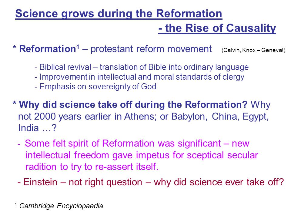 Science grows during the Reformation - the Rise of Causality * Reformation 1 – protestant reform movement (Calvin, Knox – Geneva!) - Biblical revival – translation of Bible into ordinary language - Improvement in intellectual and moral standards of clergy - Emphasis on sovereignty of God 1 Cambridge Encyclopaedia * Why did science take off during the Reformation.