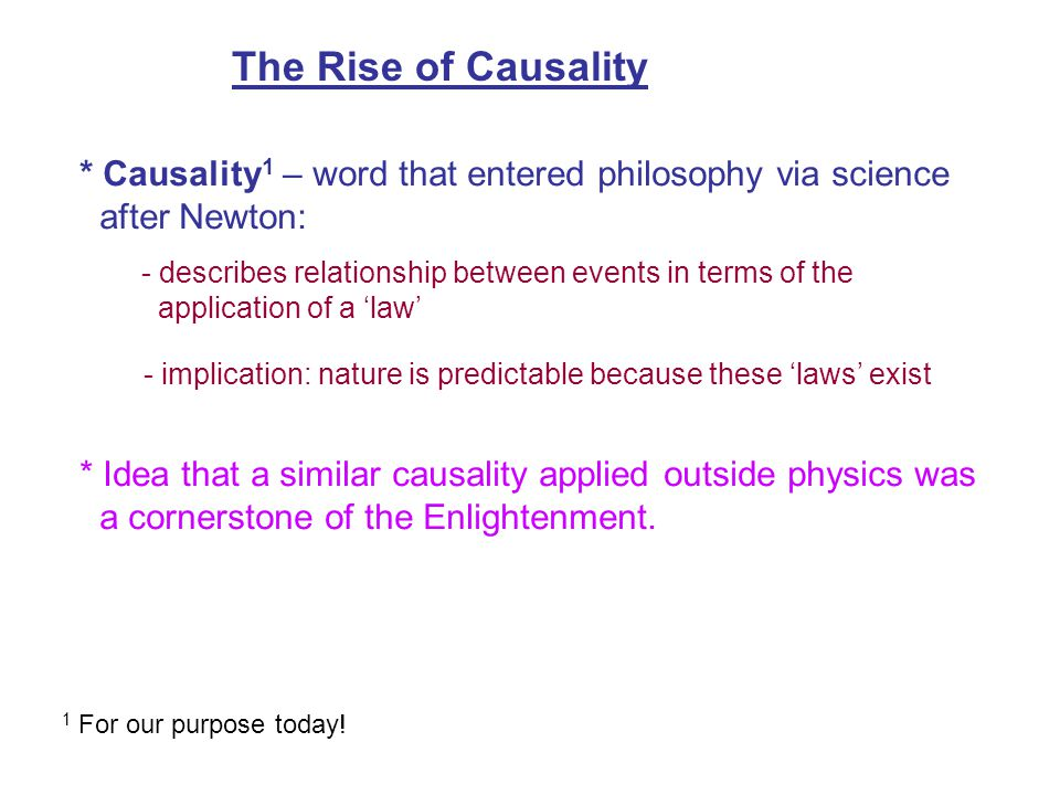 The Rise of Causality * Causality 1 – word that entered philosophy via science after Newton: - describes relationship between events in terms of the application of a 'law' - implication: nature is predictable because these 'laws' exist * Idea that a similar causality applied outside physics was a cornerstone of the Enlightenment.