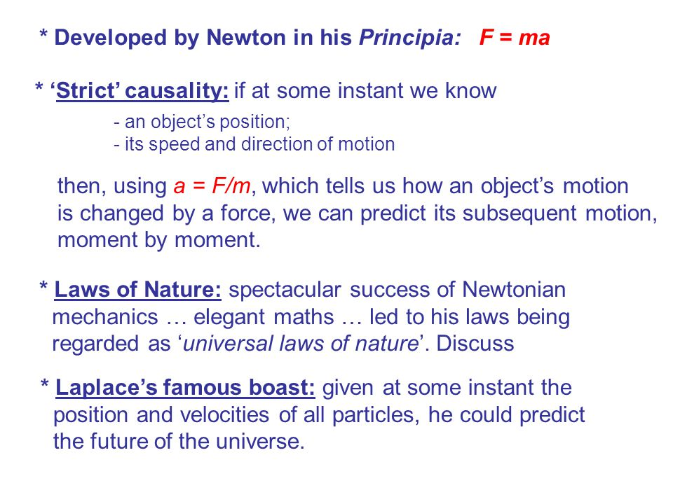 * Developed by Newton in his Principia: F = ma * 'Strict' causality: if at some instant we know - an object's position; - its speed and direction of motion then, using a = F/m, which tells us how an object's motion is changed by a force, we can predict its subsequent motion, moment by moment.