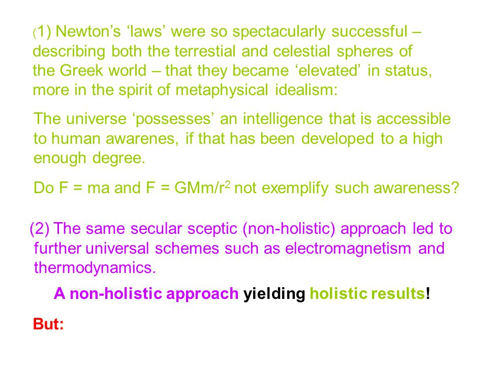 ( 1) Newton's 'laws' were so spectacularly successful – describing both the terrestial and celestial spheres of the Greek world – that they became 'elevated' in status, more in the spirit of metaphysical idealism: The universe 'possesses' an intelligence that is accessible to human awarenes, if that has been developed to a high enough degree.