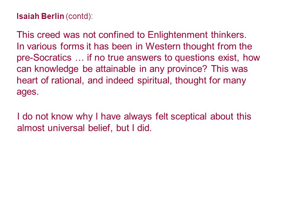 Isaiah Berlin (contd): This creed was not confined to Enlightenment thinkers.