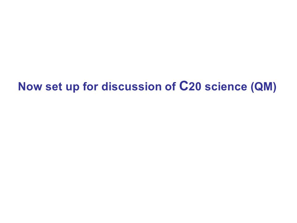 Now set up for discussion of C 20 science (QM)