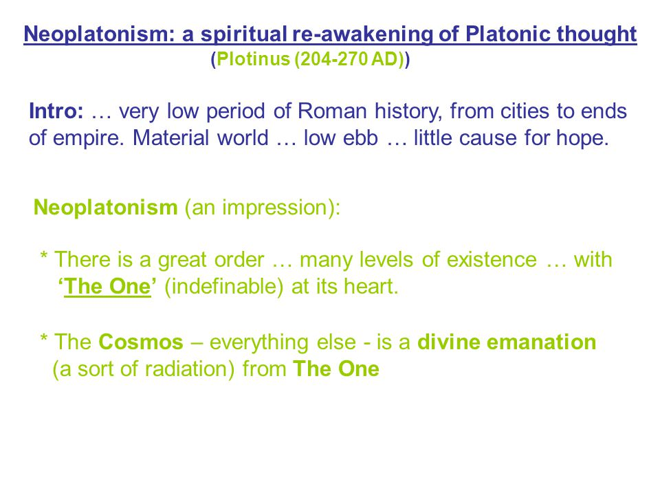 * The Cosmos – everything else - is a divine emanation (a sort of radiation) from The One Neoplatonism: a spiritual re-awakening of Platonic thought (Plotinus (204-270 AD)) Intro: … very low period of Roman history, from cities to ends of empire.