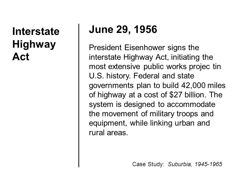 Interstate Highway Act June 29, 1956 President Eisenhower signs the interstate Highway Act, initiating the most extensive public works projec tin U.S.