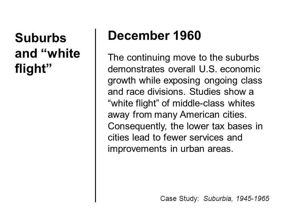 "Suburbs and ""white flight"" December 1960 The continuing move to the suburbs demonstrates overall U.S. economic growth while exposing ongoing class and"