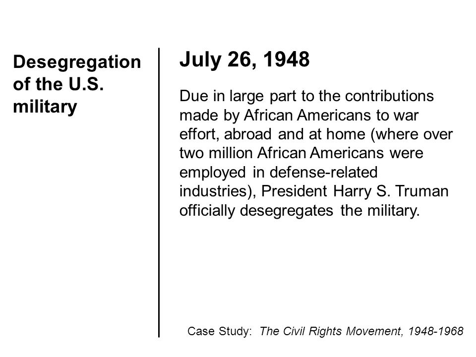 Desegregation of the U.S. military July 26, 1948 Due in large part to the contributions made by African Americans to war effort, abroad and at home (w