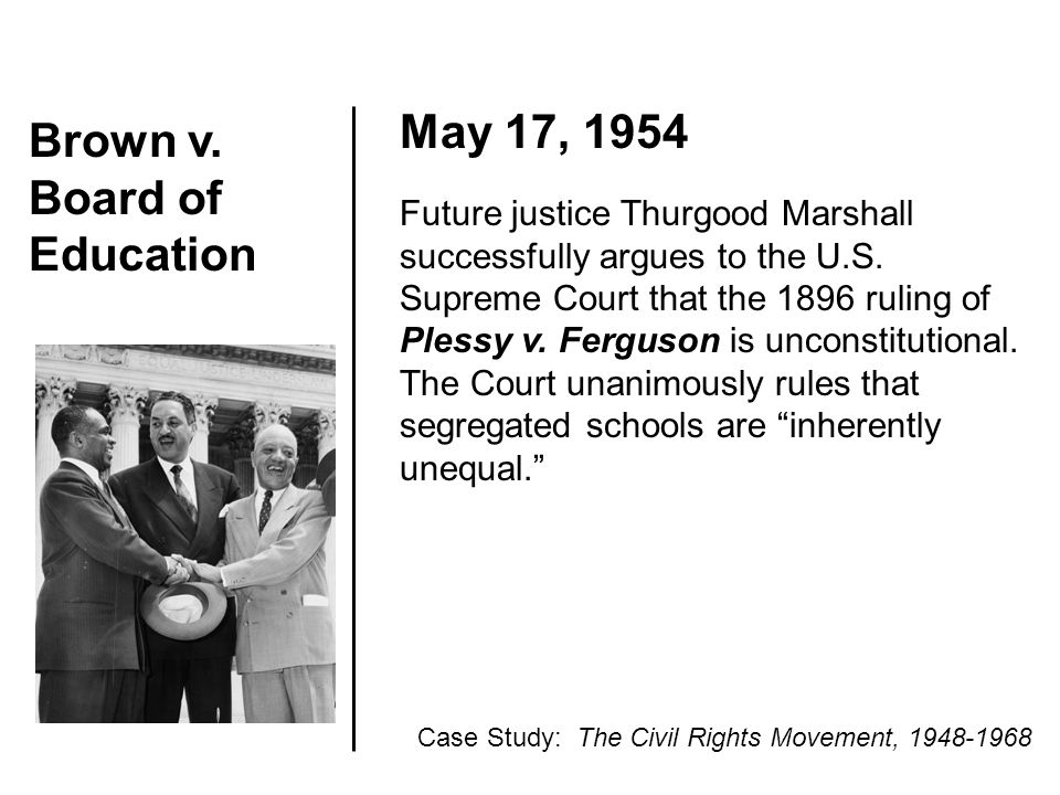 Brown v. Board of Education May 17, 1954 Future justice Thurgood Marshall successfully argues to the U.S. Supreme Court that the 1896 ruling of Plessy