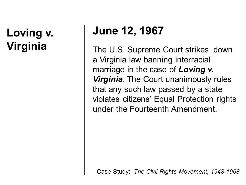 Loving v. Virginia June 12, 1967 The U.S. Supreme Court strikes down a Virginia law banning interracial marriage in the case of Loving v. Virginia. Th