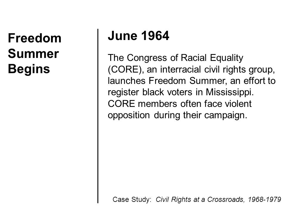Freedom Summer Begins June 1964 The Congress of Racial Equality (CORE), an interracial civil rights group, launches Freedom Summer, an effort to regis