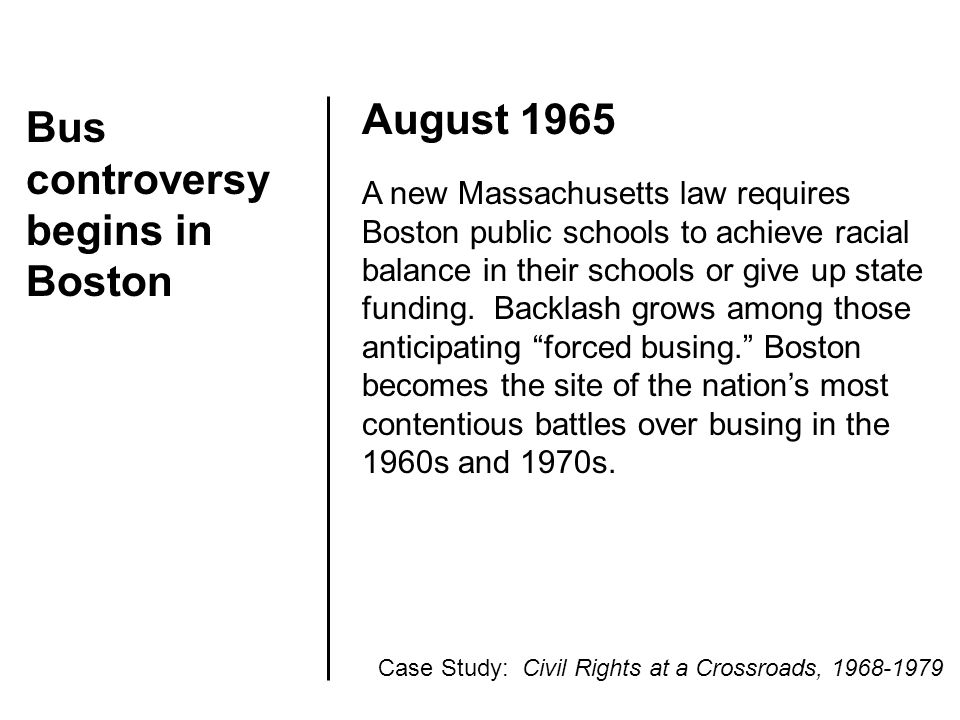 Bus controversy begins in Boston August 1965 A new Massachusetts law requires Boston public schools to achieve racial balance in their schools or give