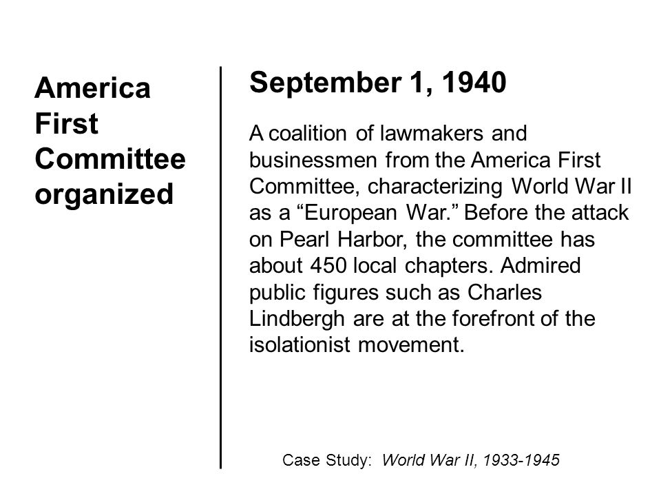 America First Committee organized September 1, 1940 A coalition of lawmakers and businessmen from the America First Committee, characterizing World Wa