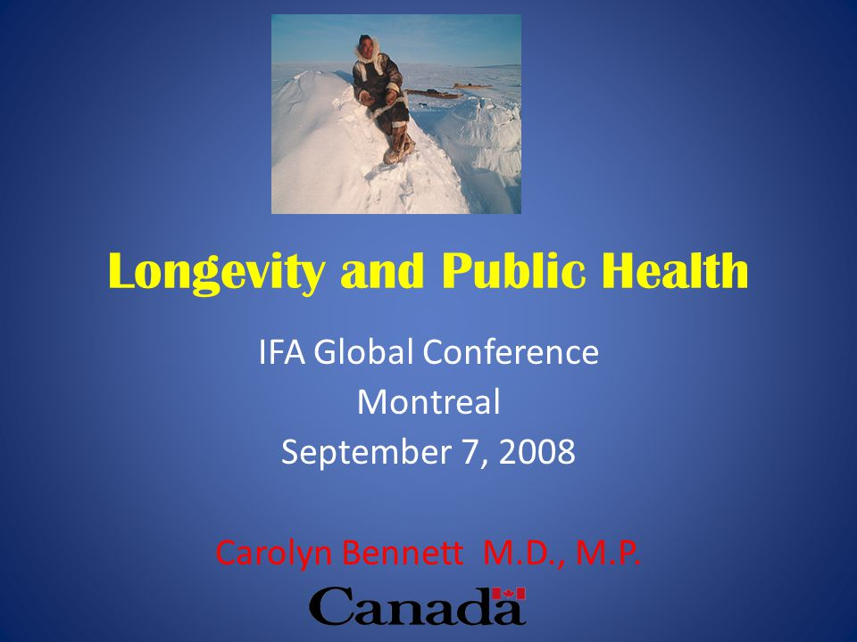 Longevity and Public Health IFA Global Conference Montreal September 7, 2008 Carolyn Bennett M.D., M.P.