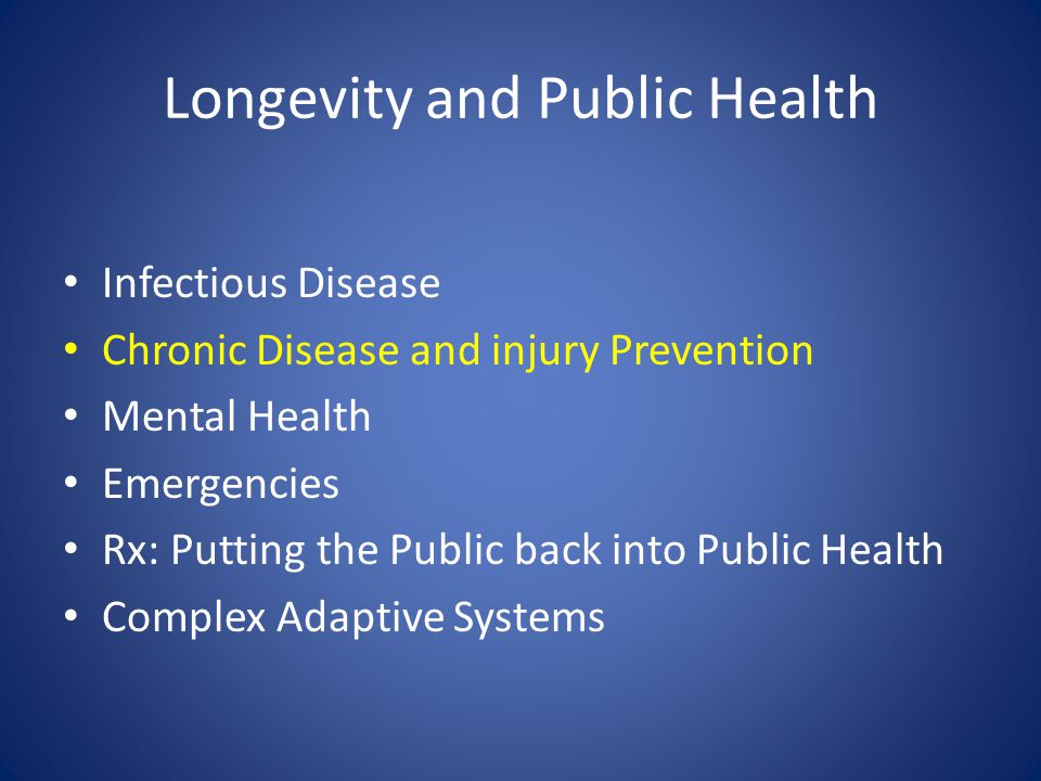Longevity and Public Health Infectious Disease Chronic Disease and injury Prevention Mental Health Emergencies Rx: Putting the Public back into Public Health Complex Adaptive Systems