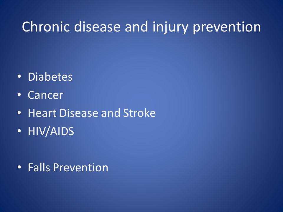 Chronic disease and injury prevention Diabetes Cancer Heart Disease and Stroke HIV/AIDS Falls Prevention