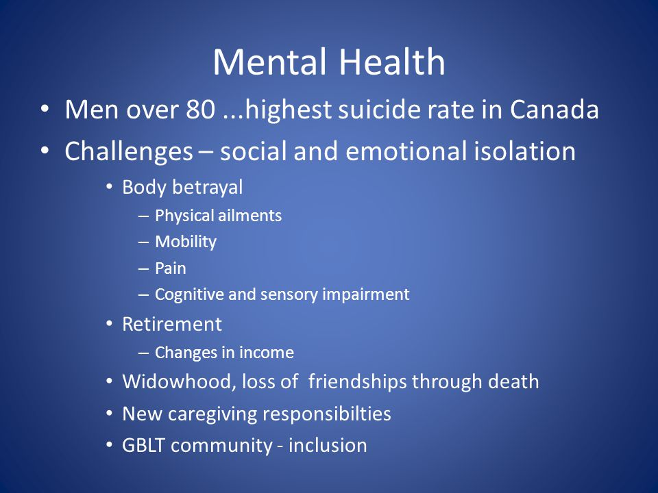 Mental Health Men over 80...highest suicide rate in Canada Challenges – social and emotional isolation Body betrayal – Physical ailments – Mobility – Pain – Cognitive and sensory impairment Retirement – Changes in income Widowhood, loss of friendships through death New caregiving responsibilties GBLT community - inclusion