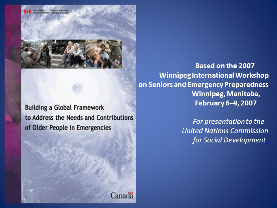 Based on the 2007 Winnipeg International Workshop on Seniors and Emergency Preparedness Winnipeg, Manitoba, February 6–9, 2007 For presentation to the United Nations Commission for Social Development..