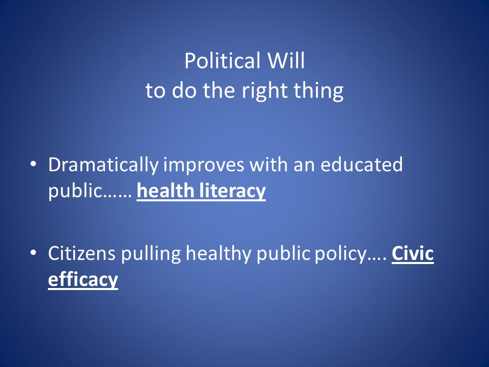 Political Will to do the right thing Dramatically improves with an educated public…… health literacy Citizens pulling healthy public policy….