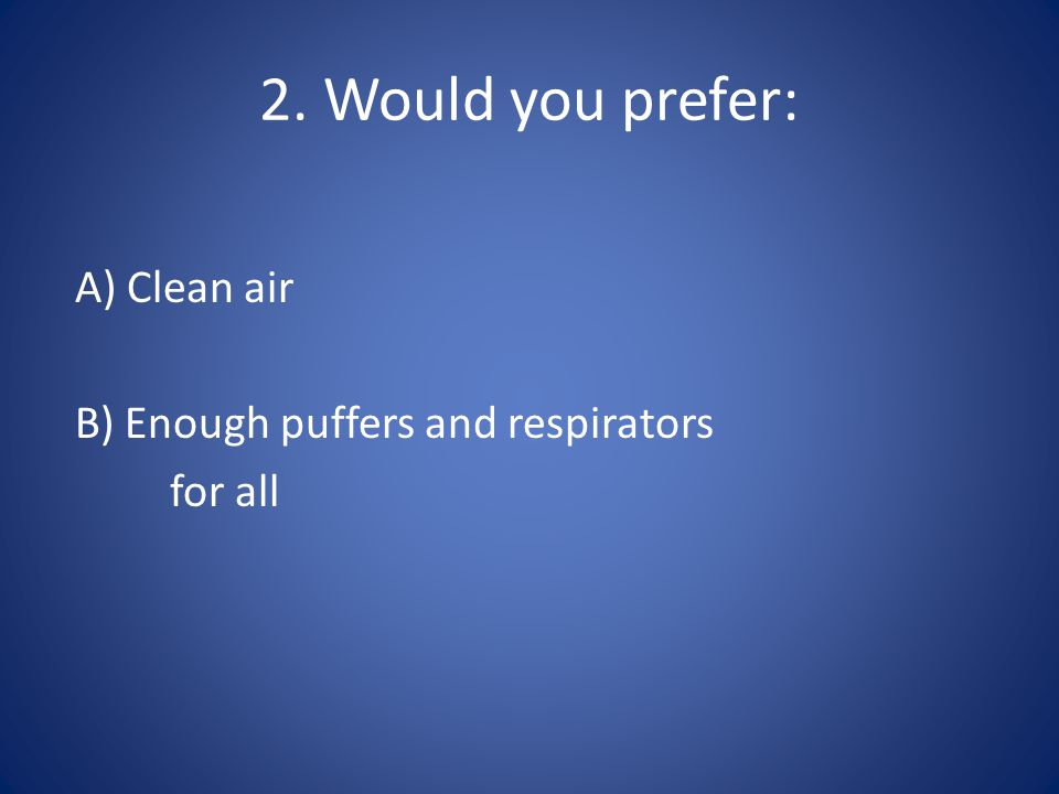 2. Would you prefer: A) Clean air B) Enough puffers and respirators for all