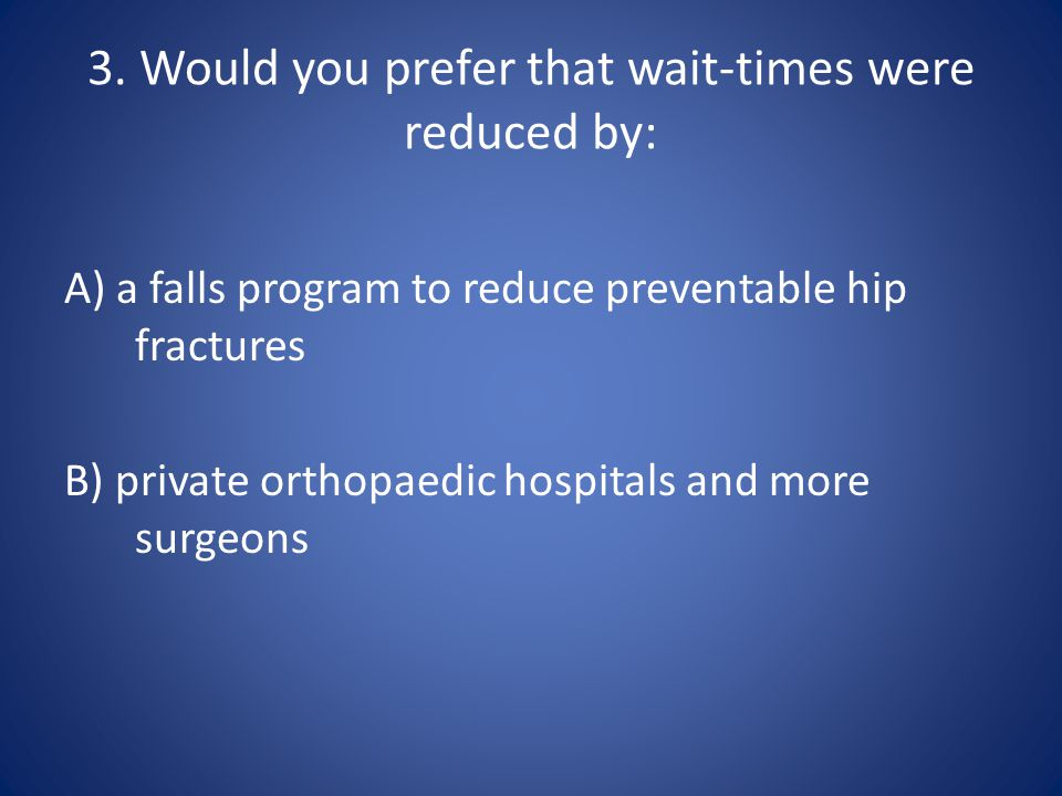 3. Would you prefer that wait-times were reduced by: A) a falls program to reduce preventable hip fractures B) private orthopaedic hospitals and more