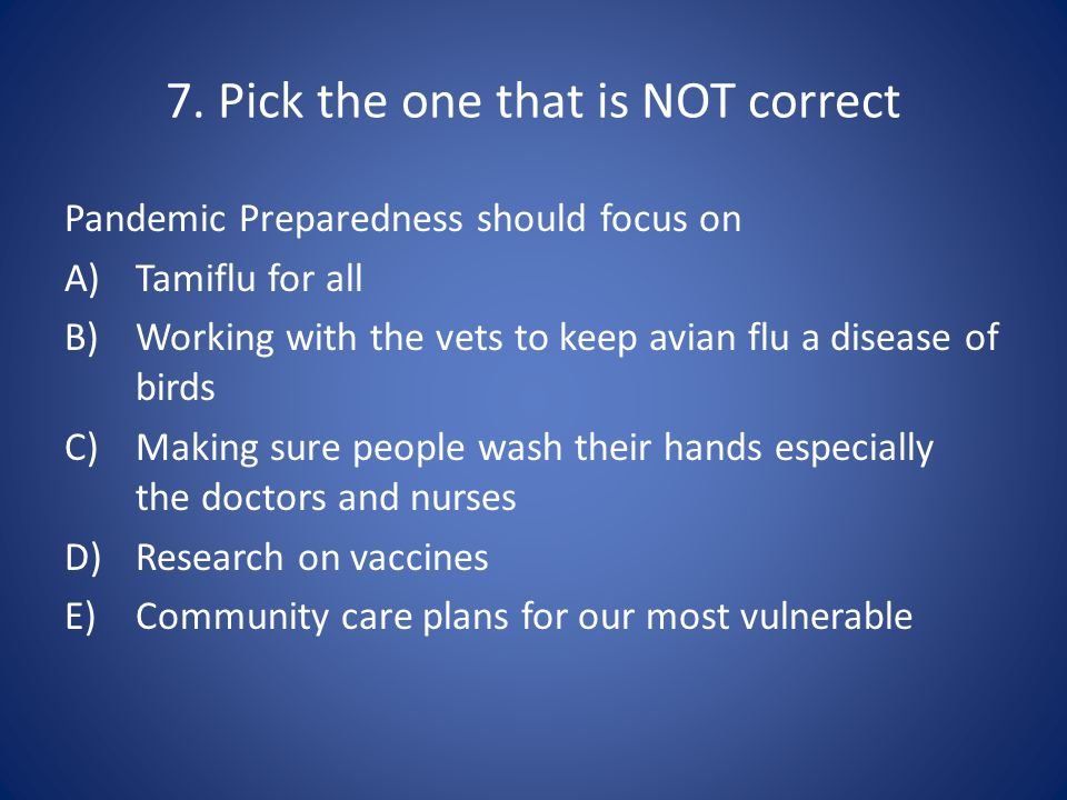 7. Pick the one that is NOT correct Pandemic Preparedness should focus on A)Tamiflu for all B)Working with the vets to keep avian flu a disease of bir