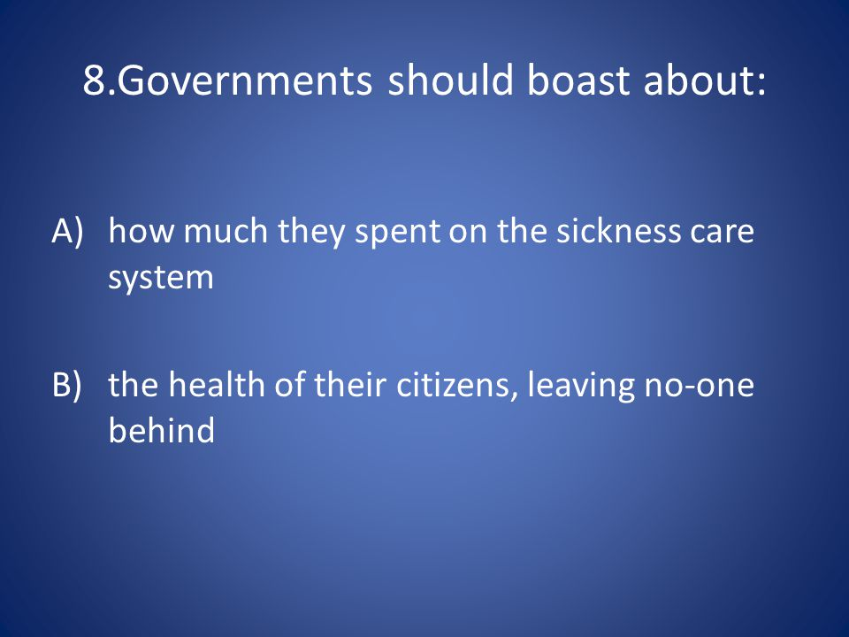 8.Governments should boast about: A)how much they spent on the sickness care system B)the health of their citizens, leaving no-one behind