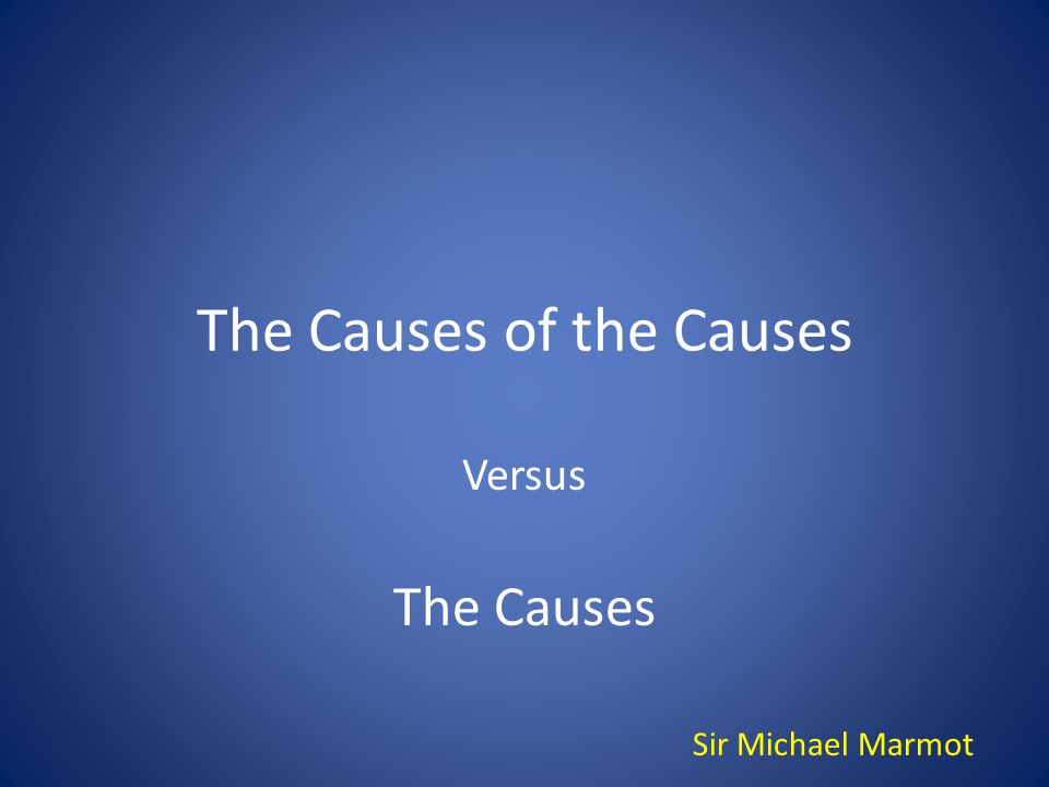 The Causes of the Causes Versus The Causes Sir Michael Marmot