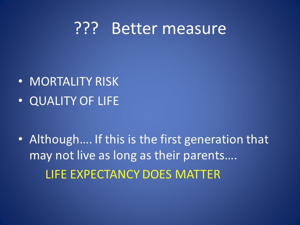 . Better measure MORTALITY RISK QUALITY OF LIFE Although….