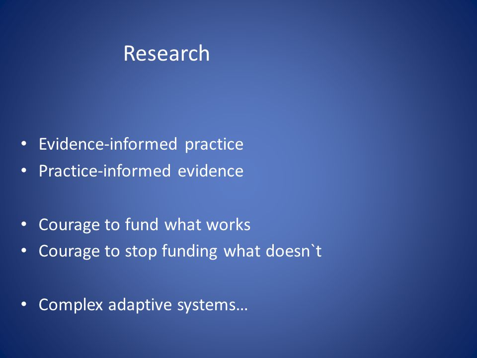 Research Evidence-informed practice Practice-informed evidence Courage to fund what works Courage to stop funding what doesn`t Complex adaptive systems…