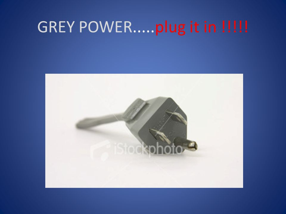 GREY POWER.....plug it in !!!!!