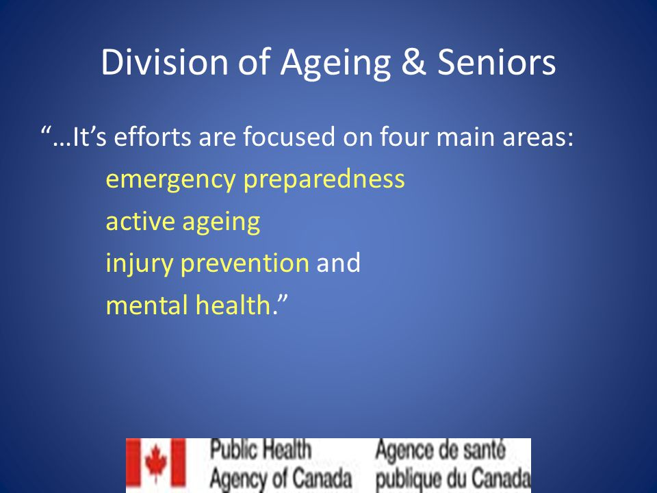 Division of Ageing & Seniors …It's efforts are focused on four main areas: emergency preparedness active ageing injury prevention and mental health.