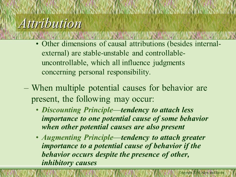 Attribution Other dimensions of causal attributions (besides internal- external) are stable-unstable and controllable- uncontrollable, which all influence judgments concerning personal responsibility.