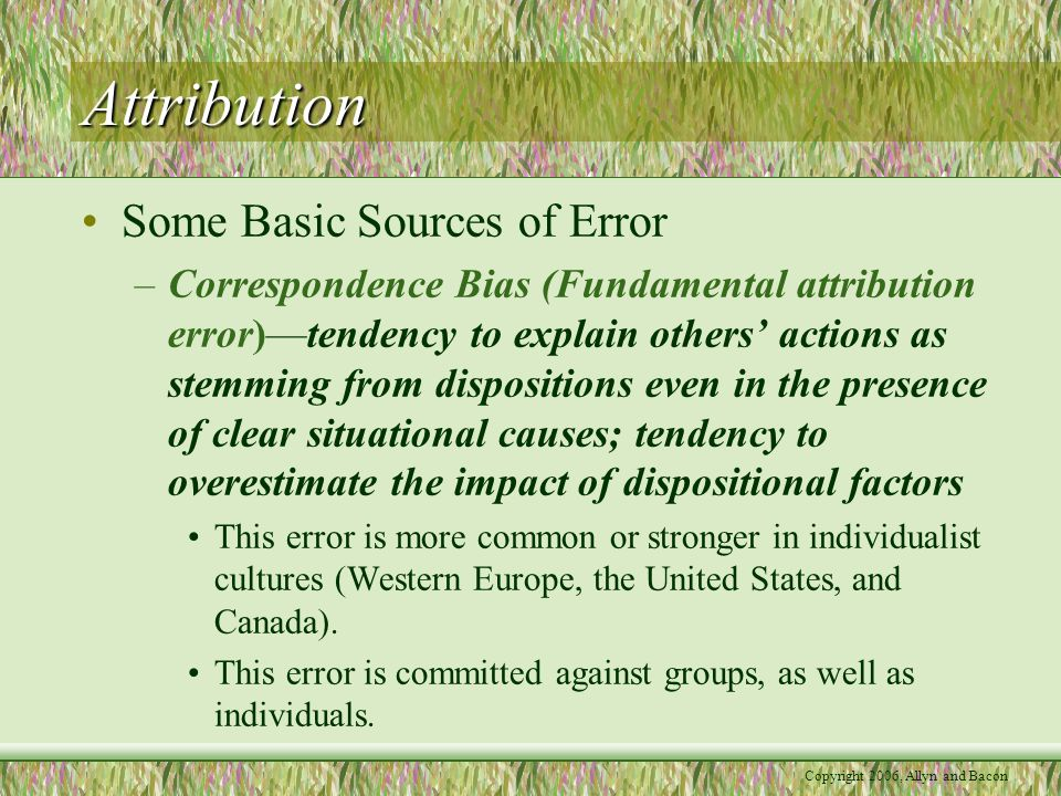 Attribution Some Basic Sources of Error –Correspondence Bias (Fundamental attribution error)—tendency to explain others' actions as stemming from dispositions even in the presence of clear situational causes; tendency to overestimate the impact of dispositional factors This error is more common or stronger in individualist cultures (Western Europe, the United States, and Canada).