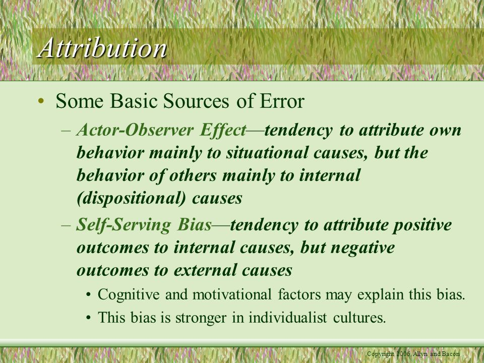 Attribution Some Basic Sources of Error –Actor-Observer Effect—tendency to attribute own behavior mainly to situational causes, but the behavior of others mainly to internal (dispositional) causes –Self-Serving Bias—tendency to attribute positive outcomes to internal causes, but negative outcomes to external causes Cognitive and motivational factors may explain this bias.