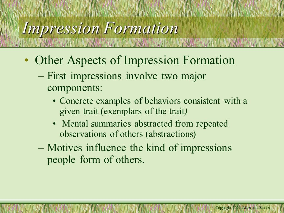 Copyright 2006, Allyn and Bacon Impression Formation Other Aspects of Impression Formation –First impressions involve two major components: Concrete examples of behaviors consistent with a given trait (exemplars of the trait) Mental summaries abstracted from repeated observations of others (abstractions) –Motives influence the kind of impressions people form of others.