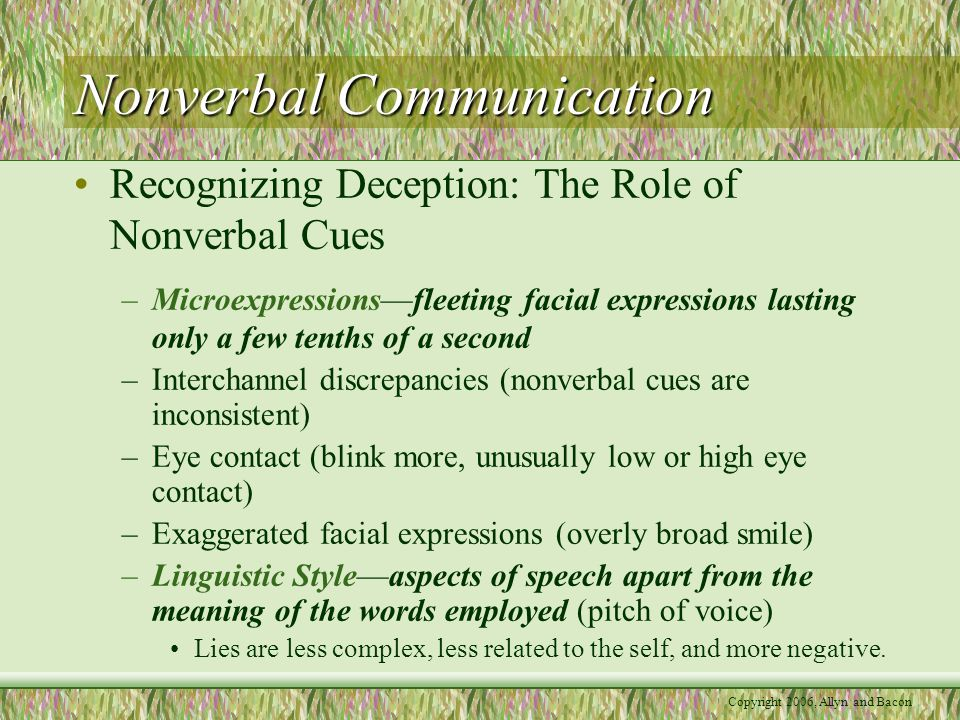 Copyright 2006, Allyn and Bacon Nonverbal Communication Recognizing Deception: The Role of Nonverbal Cues –Microexpressions—fleeting facial expressions lasting only a few tenths of a second –Interchannel discrepancies (nonverbal cues are inconsistent) –Eye contact (blink more, unusually low or high eye contact) –Exaggerated facial expressions (overly broad smile) –Linguistic Style—aspects of speech apart from the meaning of the words employed (pitch of voice) Lies are less complex, less related to the self, and more negative.