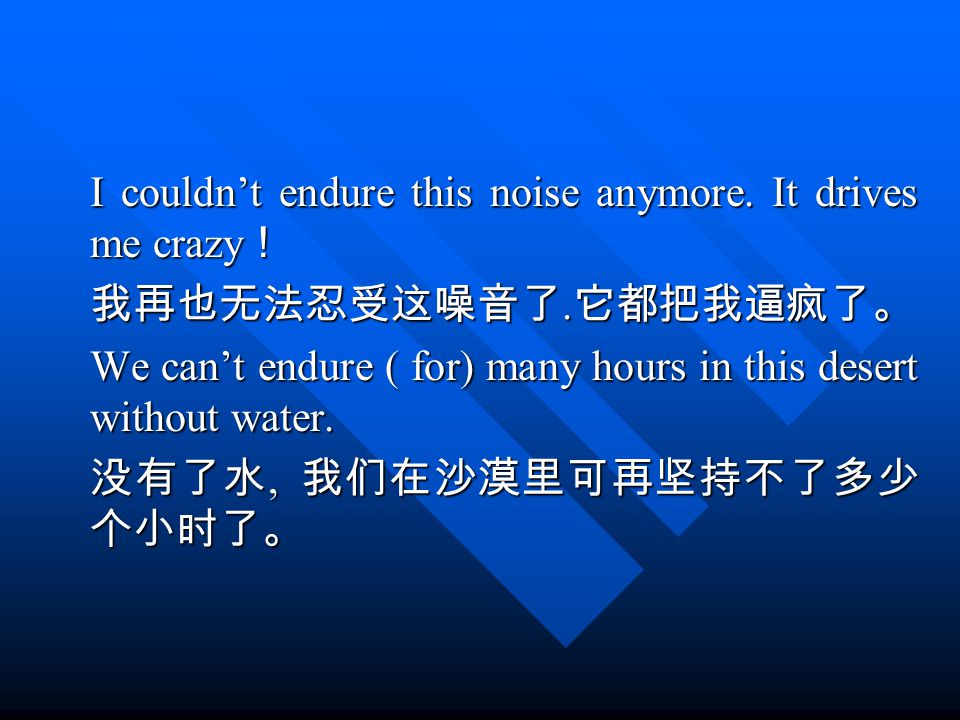I couldn't endure this noise anymore. It drives me crazy ! 我再也无法忍受这噪音了.