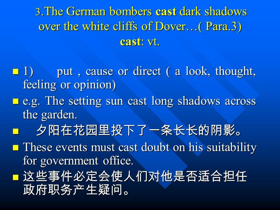 3.The German bombers cast dark shadows over the white cliffs of Dover…( Para.3) cast: vt. 3.The German bombers cast dark shadows over the white cliffs