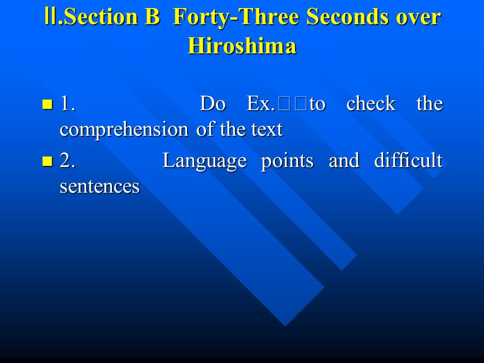 Ⅱ.Section B Forty-Three Seconds over Hiroshima 1. Do Ex. Ⅹⅴ to check the comprehension of the text 1. Do Ex. Ⅹⅴ to check the comprehension of the text