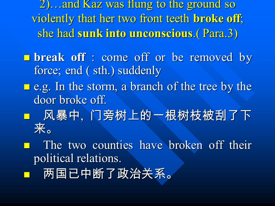 2)…and Kaz was flung to the ground so violently that her two front teeth broke off; she had sunk into unconscious.( Para.3) break off : come off or be removed by force; end ( sth.) suddenly break off : come off or be removed by force; end ( sth.) suddenly e.g.