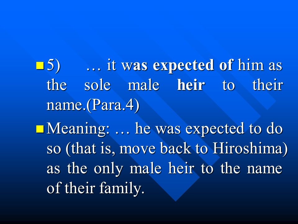 5) … it was expected of him as the sole male heir to their name.(Para.4) 5) … it was expected of him as the sole male heir to their name.(Para.4) Meaning: … he was expected to do so (that is, move back to Hiroshima) as the only male heir to the name of their family.