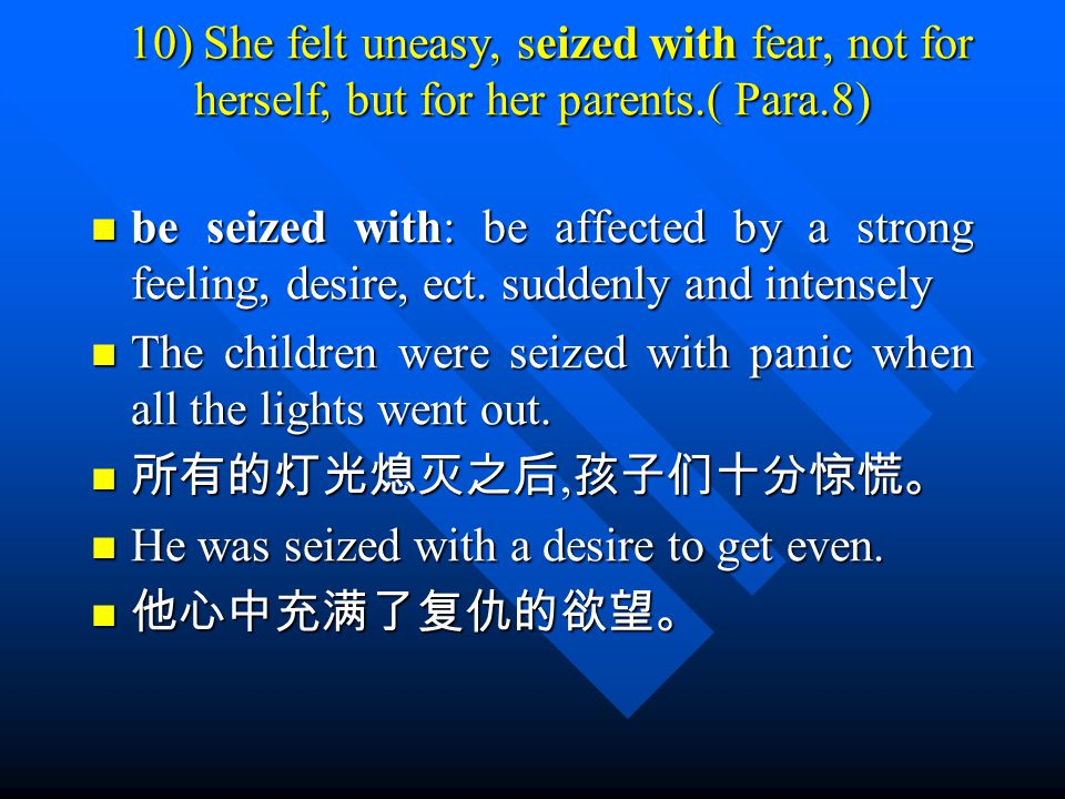 10) She felt uneasy, seized with fear, not for herself, but for her parents.( Para.8) 10) She felt uneasy, seized with fear, not for herself, but for her parents.( Para.8) be seized with: be affected by a strong feeling, desire, ect.