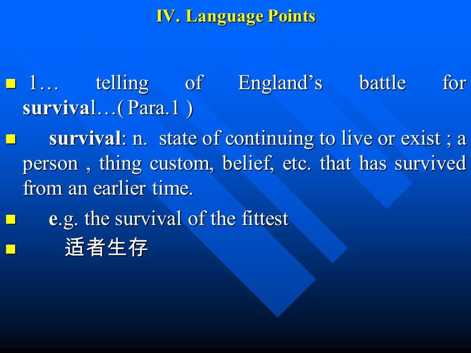 IV. Language Points 1… telling of England's battle for survival…( Para.1 ) 1… telling of England's battle for survival…( Para.1 ) survival: n. state o