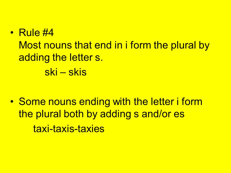 Rule #4 Most nouns that end in i form the plural by adding the letter s. ski – skis Some nouns ending with the letter i form the plural both by adding