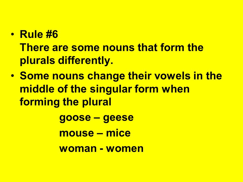 Rule #6 There are some nouns that form the plurals differently. Some nouns change their vowels in the middle of the singular form when forming the plu