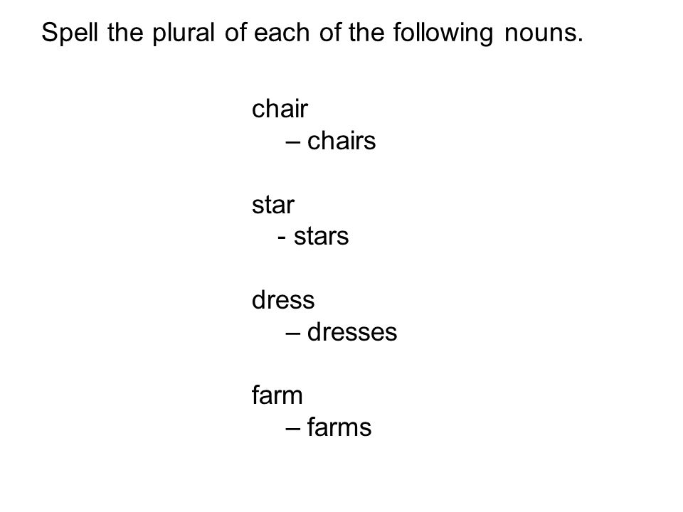 chair –chairs star - stars dress –dresses farm –farms Spell the plural of each of the following nouns.