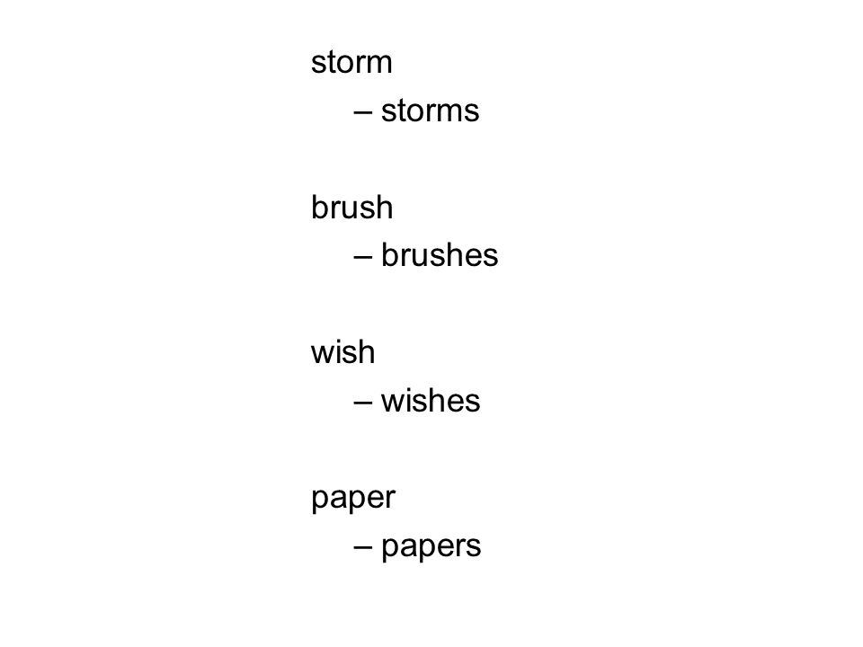 storm –storms brush –brushes wish –wishes paper –papers